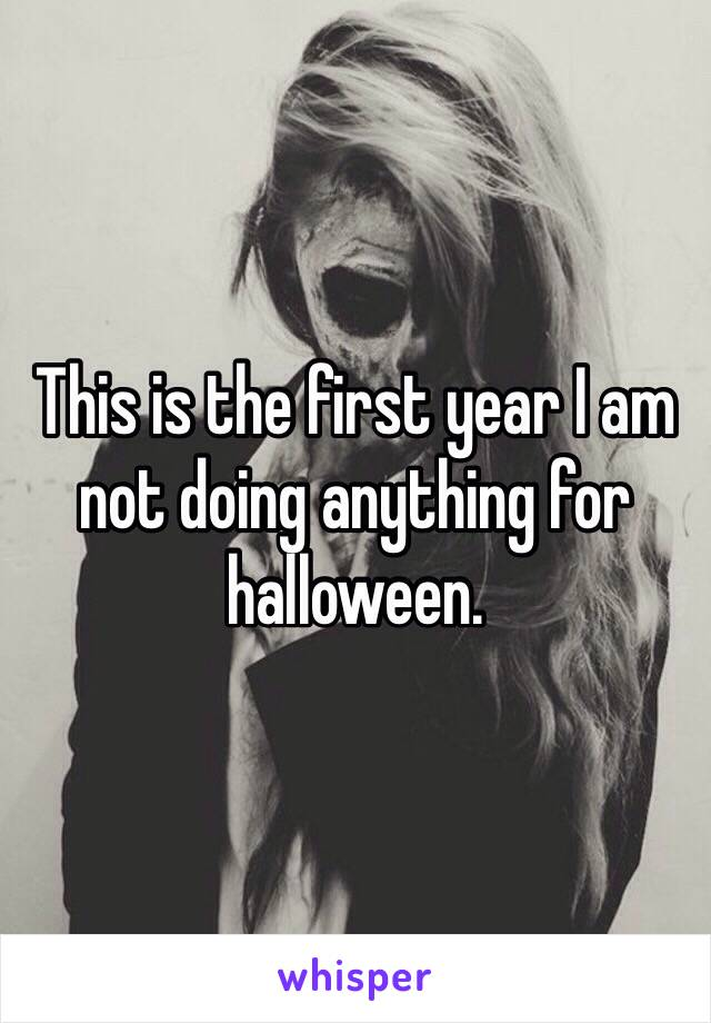 This is the first year I am not doing anything for halloween.