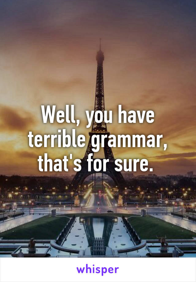 Well, you have terrible grammar, that's for sure.