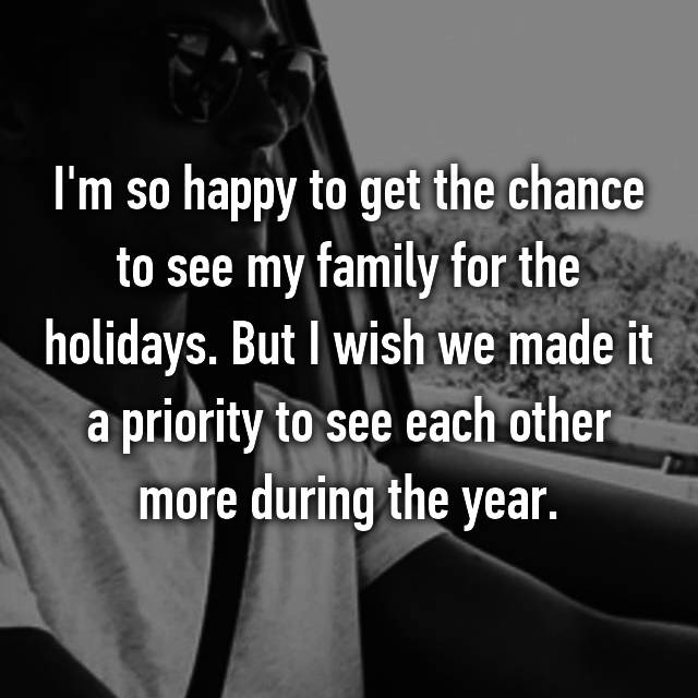 I'm so happy to get the chance to see my family for the holidays. But I wish we made it a priority to see each other more during the year.