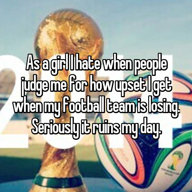 As a girl I hate when people judge me for how upset I get when my football team is losing. Seriously it ruins my day.