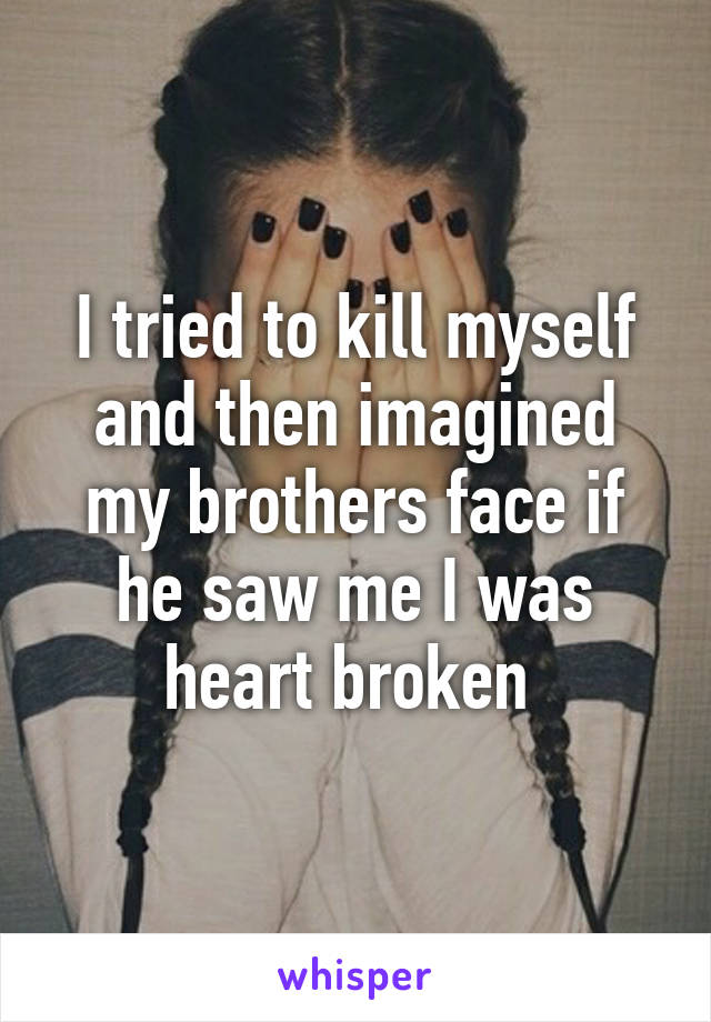 I tried to kill myself and then imagined my brothers face if he saw me I was heart broken