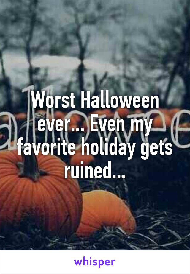 Worst Halloween ever... Even my favorite holiday gets ruined...