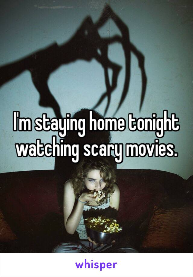 I'm staying home tonight  watching scary movies.