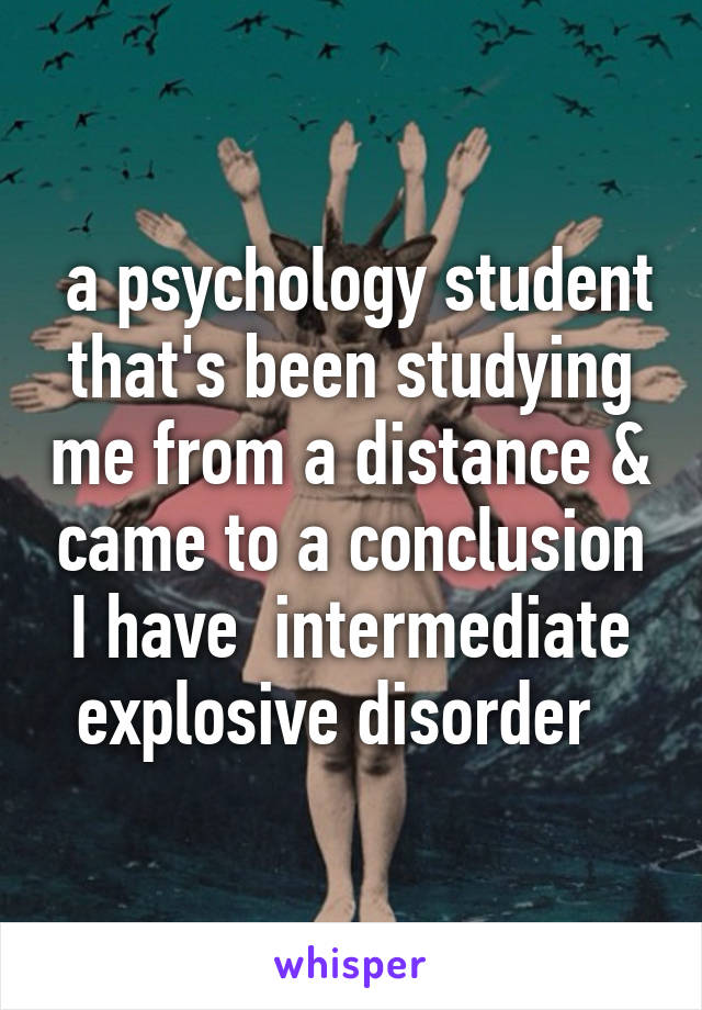 a psychology student that's been studying me from a distance & came to a conclusion I have  intermediate explosive disorder