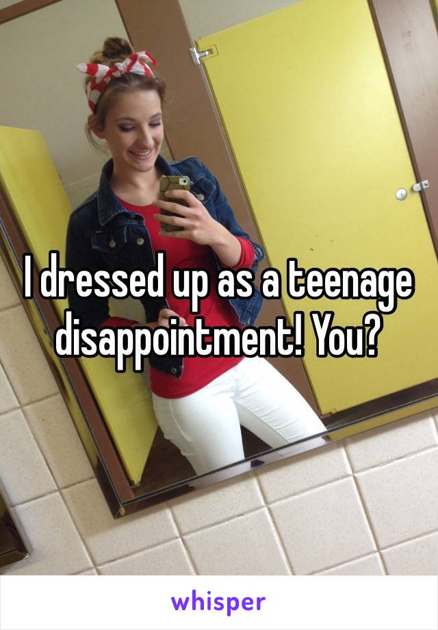 I dressed up as a teenage disappointment! You?