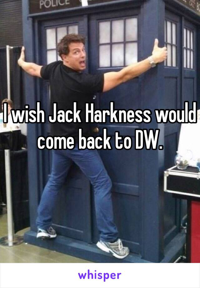 I wish Jack Harkness would come back to DW.