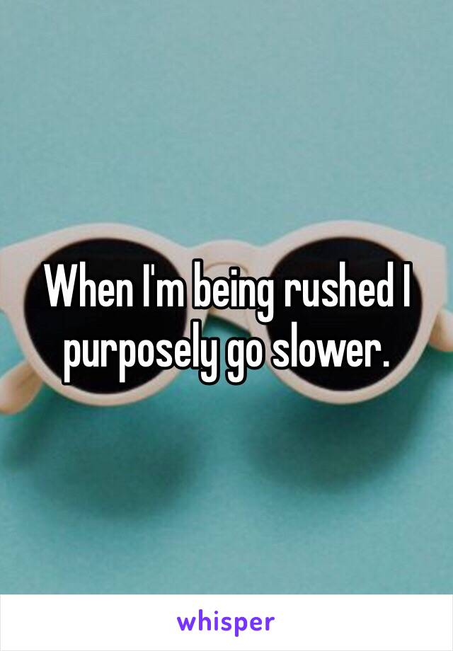 When I'm being rushed I purposely go slower.