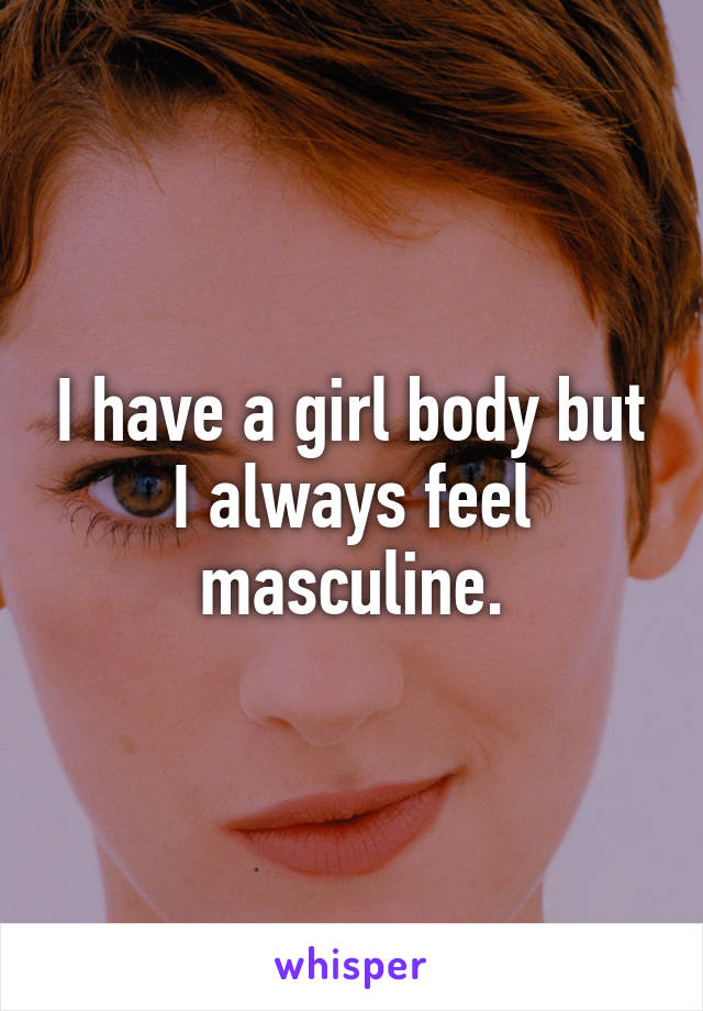 I have a girl body but I always feel masculine.