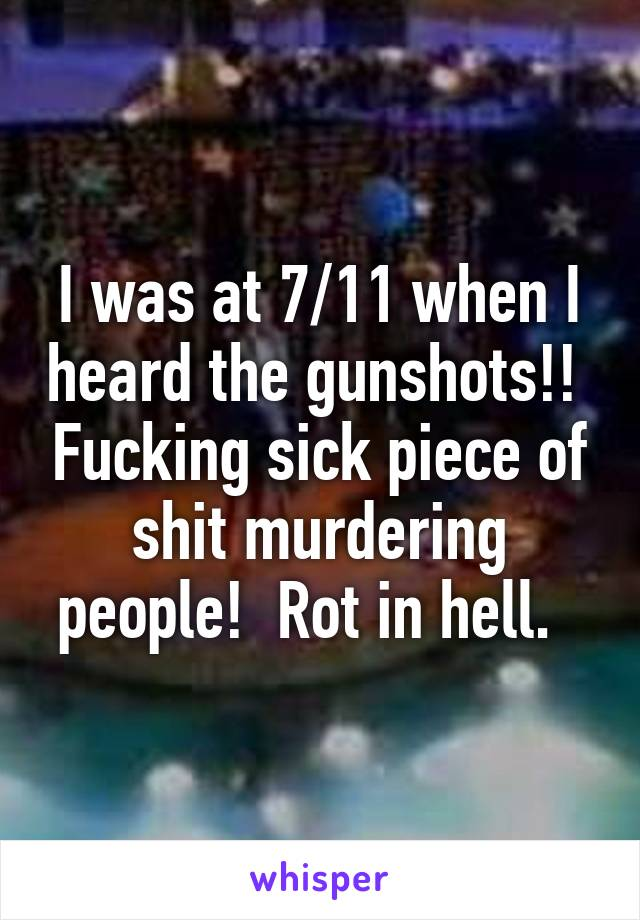 I was at 7/11 when I heard the gunshots!!  Fucking sick piece of shit murdering people!  Rot in hell.