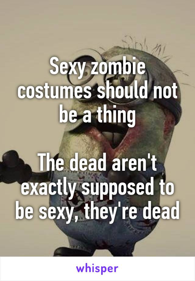 Sexy zombie costumes should not be a thing  The dead aren't exactly supposed to be sexy, they're dead
