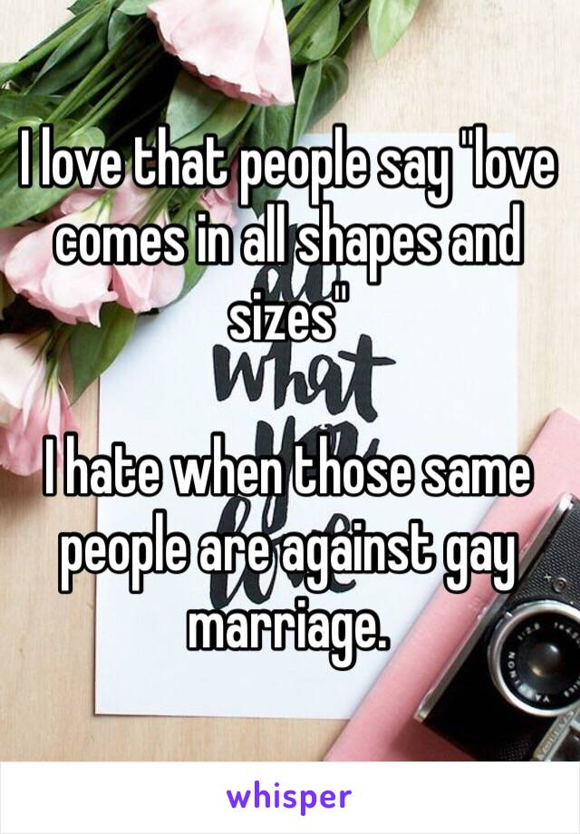 """I love that people say """"love comes in all shapes and sizes""""  I hate when those same people are against gay marriage."""