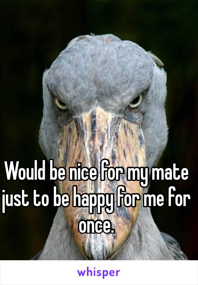 Would be nice for my mate just to be happy for me for once.