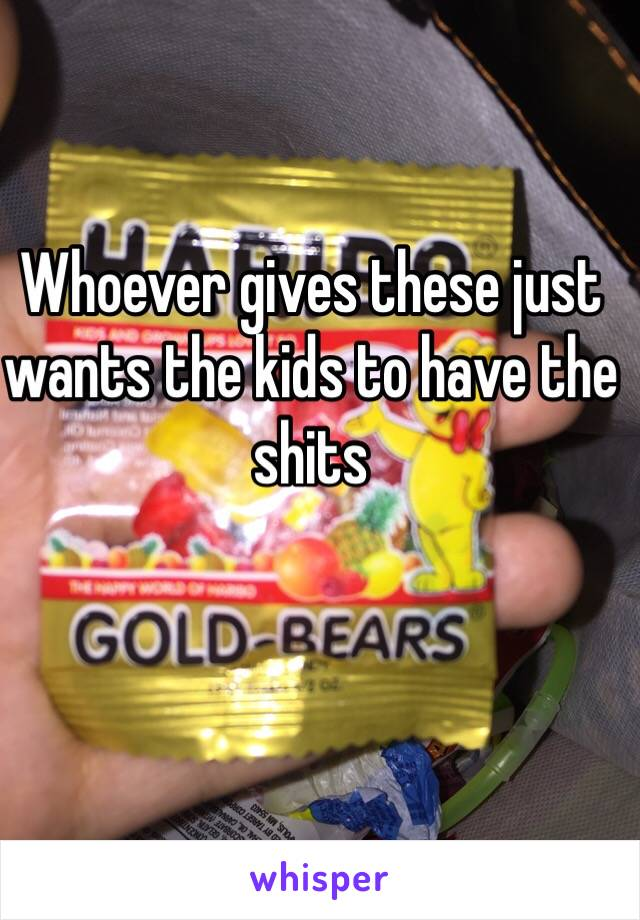 Whoever gives these just wants the kids to have the shits