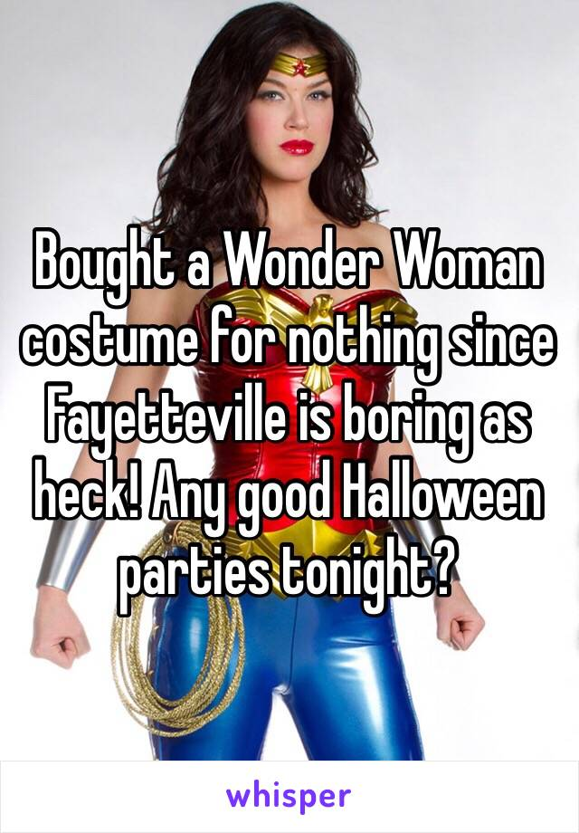 Bought a Wonder Woman costume for nothing since Fayetteville is boring as heck! Any good Halloween parties tonight?