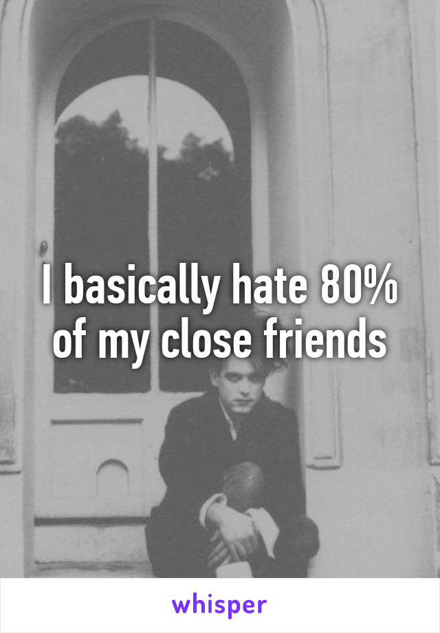 I basically hate 80% of my close friends