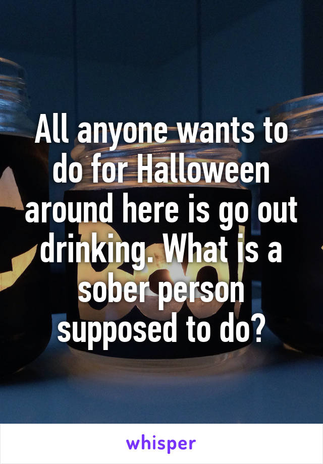 All anyone wants to do for Halloween around here is go out drinking. What is a sober person supposed to do?