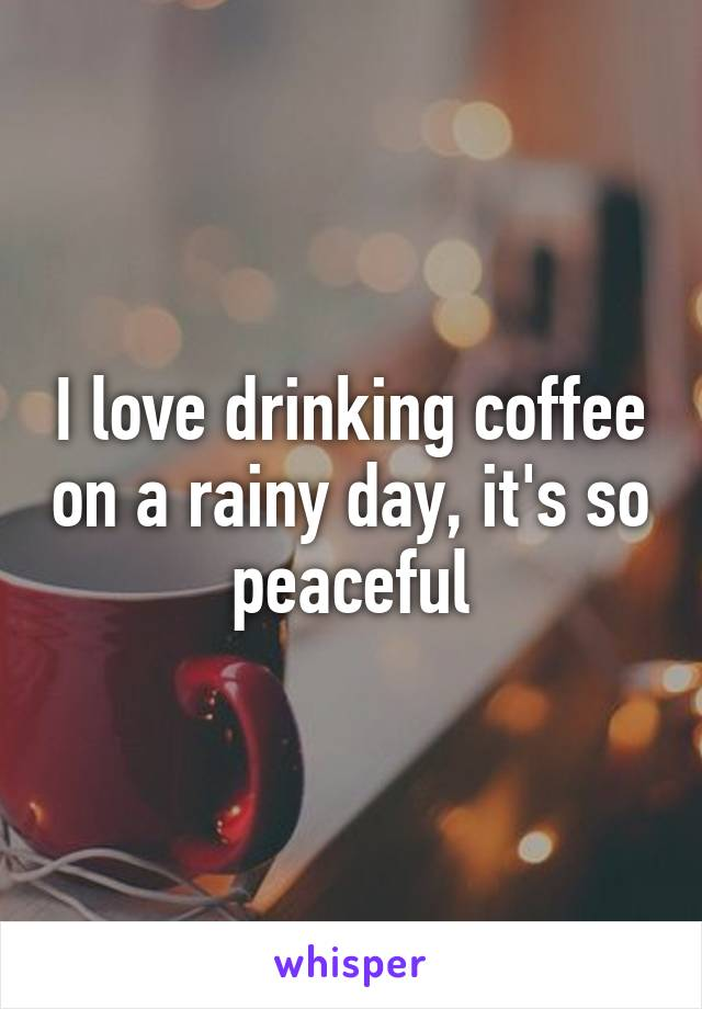 I love drinking coffee on a rainy day, it's so peaceful