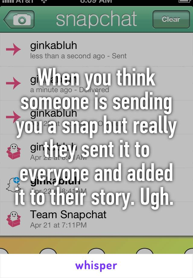 When you think someone is sending you a snap but really they sent it to everyone and added it to their story. Ugh.