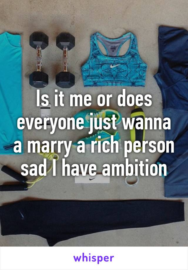 Is it me or does everyone just wanna a marry a rich person sad I have ambition