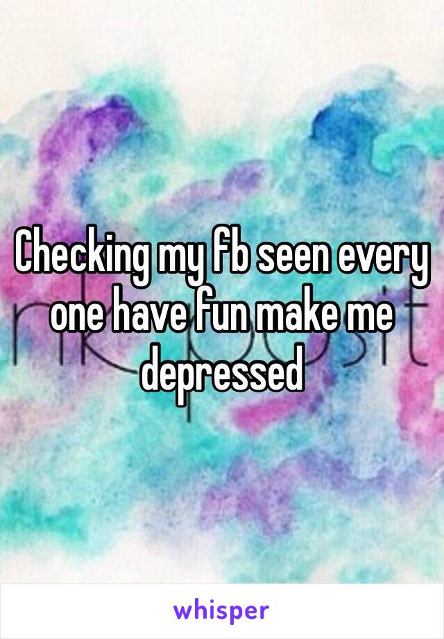 Checking my fb seen every one have fun make me depressed