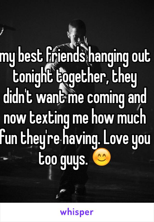 my best friends hanging out tonight together, they didn't want me coming and now texting me how much fun they're having. Love you too guys. 😊