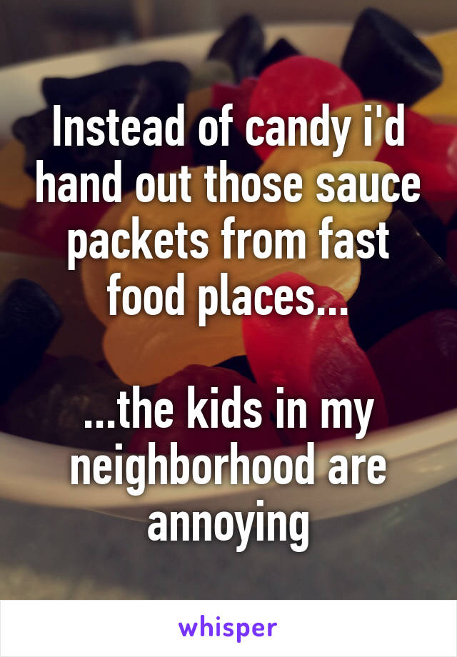 Instead of candy i'd hand out those sauce packets from fast food places...  ...the kids in my neighborhood are annoying