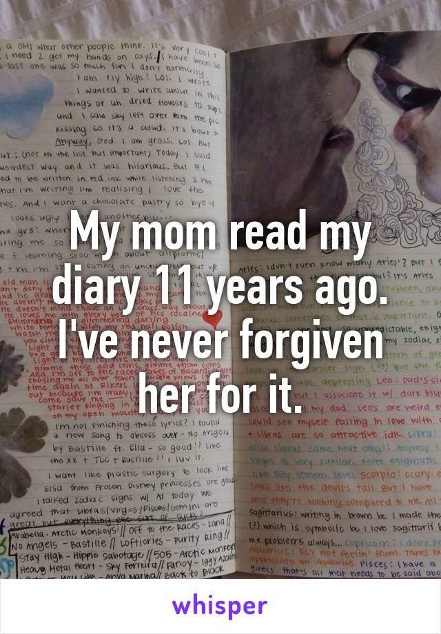 My mom read my diary 11 years ago. I've never forgiven her for it.