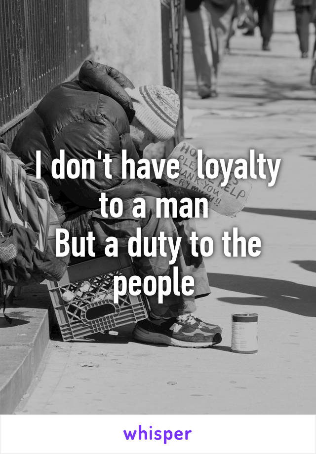 I don't have  loyalty to a man  But a duty to the people