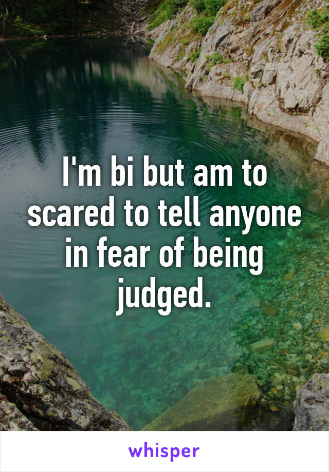 I'm bi but am to scared to tell anyone in fear of being judged.