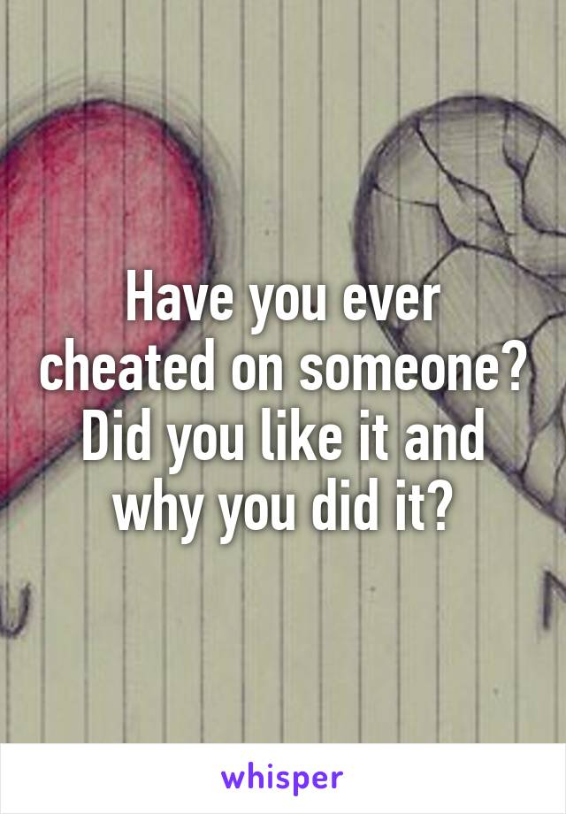 Have you ever cheated on someone? Did you like it and why you did it?