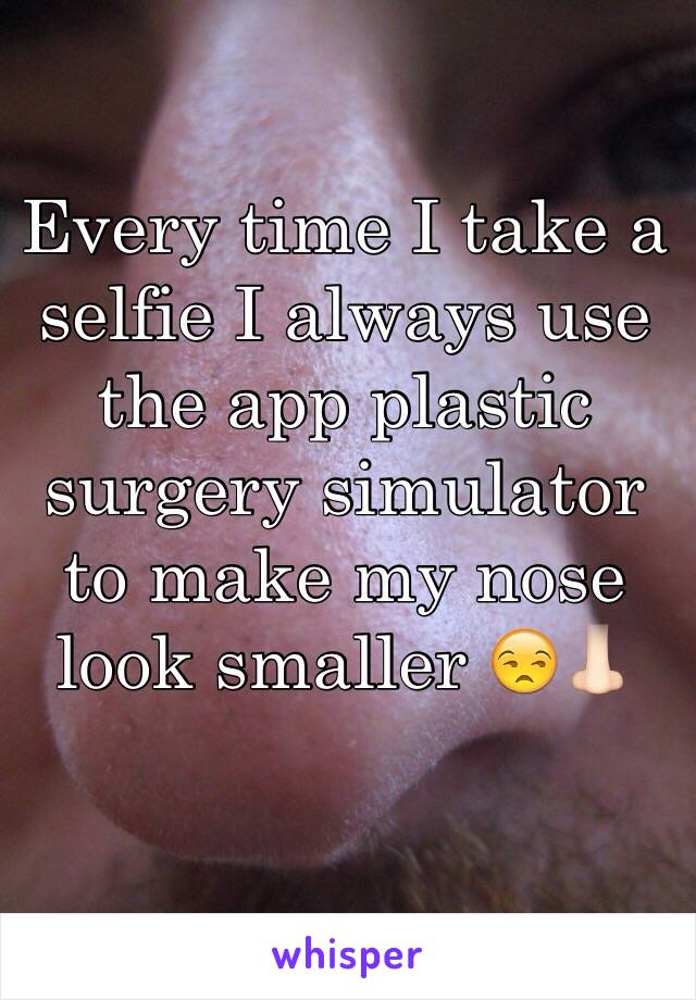 Every time I take a selfie I always use the app plastic surgery simulator to make my nose look smaller 😒👃🏻