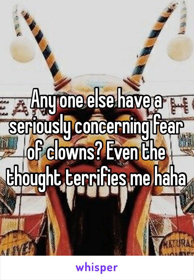 Any one else have a seriously concerning fear of clowns? Even the thought terrifies me haha