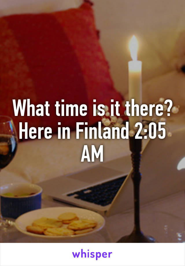 What time is it there? Here in Finland 2:05 AM
