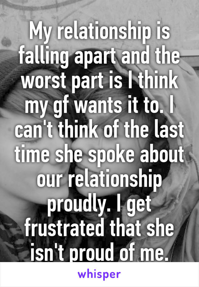 My relationship is falling apart and the worst part is I think my gf wants it to. I can't think of the last time she spoke about our relationship proudly. I get frustrated that she isn't proud of me.