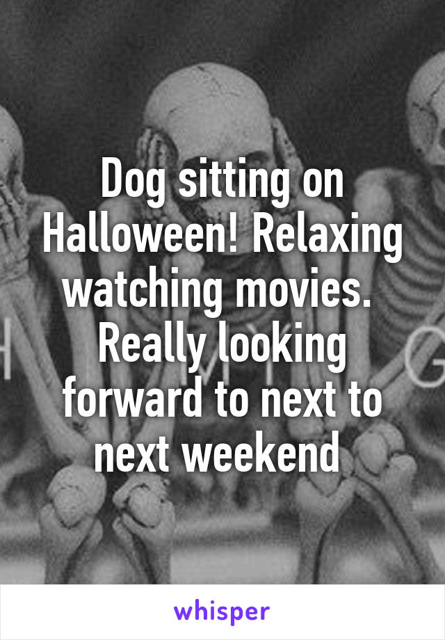 Dog sitting on Halloween! Relaxing watching movies.  Really looking forward to next to next weekend