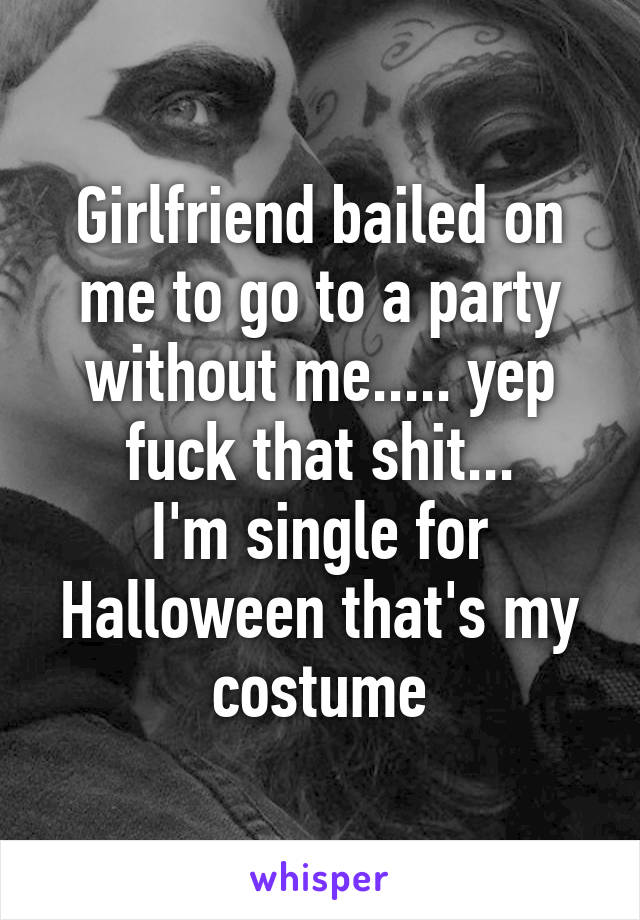 Girlfriend bailed on me to go to a party without me..... yep fuck that shit... I'm single for Halloween that's my costume