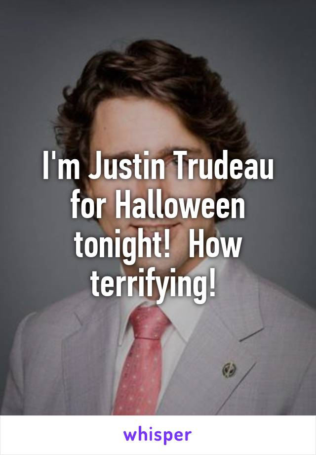 I'm Justin Trudeau for Halloween tonight!  How terrifying!
