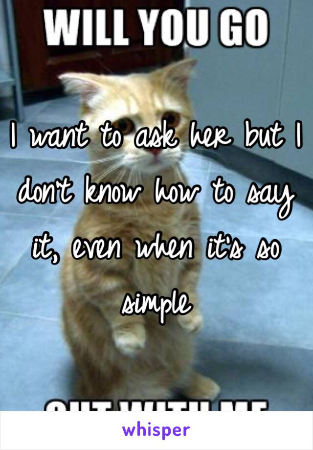 I want to ask her but I don't know how to say it, even when it's so simple