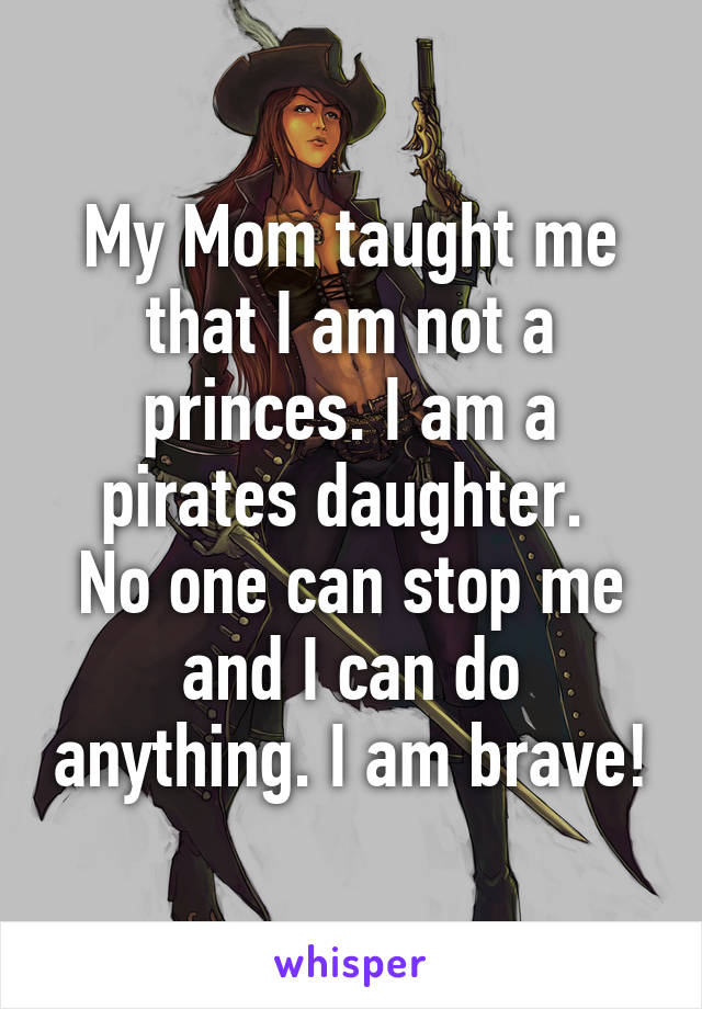 My Mom taught me that I am not a princes. I am a pirates daughter.  No one can stop me and I can do anything. I am brave!