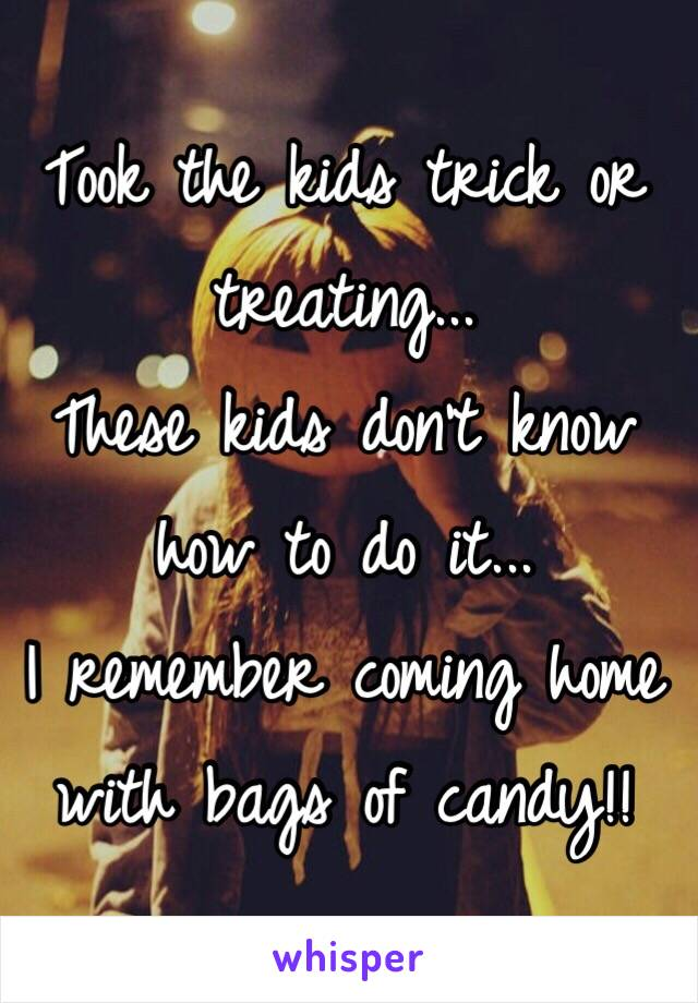 Took the kids trick or treating... These kids don't know how to do it... I remember coming home with bags of candy!!