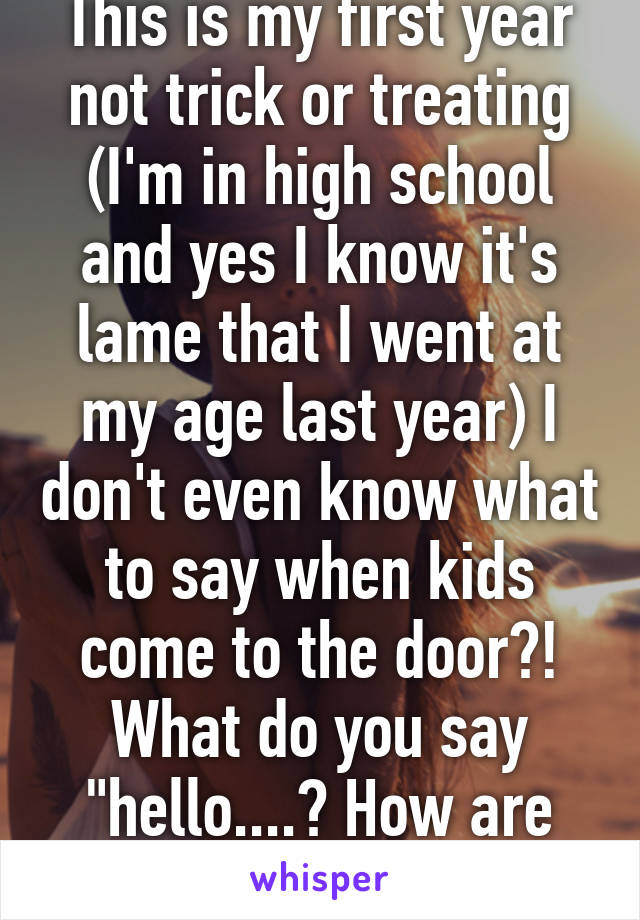 """This is my first year not trick or treating (I'm in high school and yes I know it's lame that I went at my age last year) I don't even know what to say when kids come to the door?! What do you say """"hello....? How are you"""""""