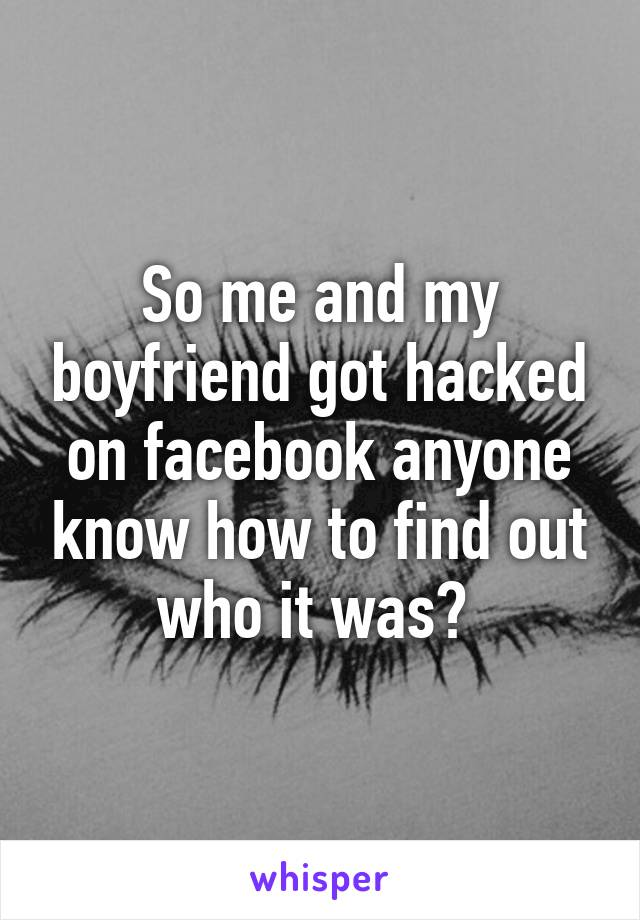 So me and my boyfriend got hacked on facebook anyone know how to find out who it was?