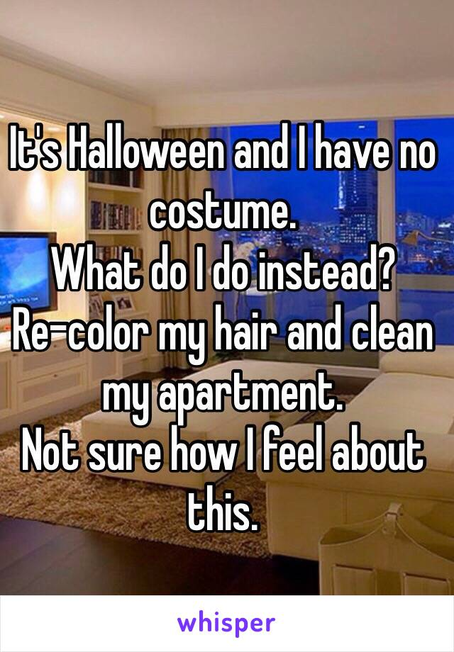 It's Halloween and I have no costume. What do I do instead? Re-color my hair and clean my apartment. Not sure how I feel about this.