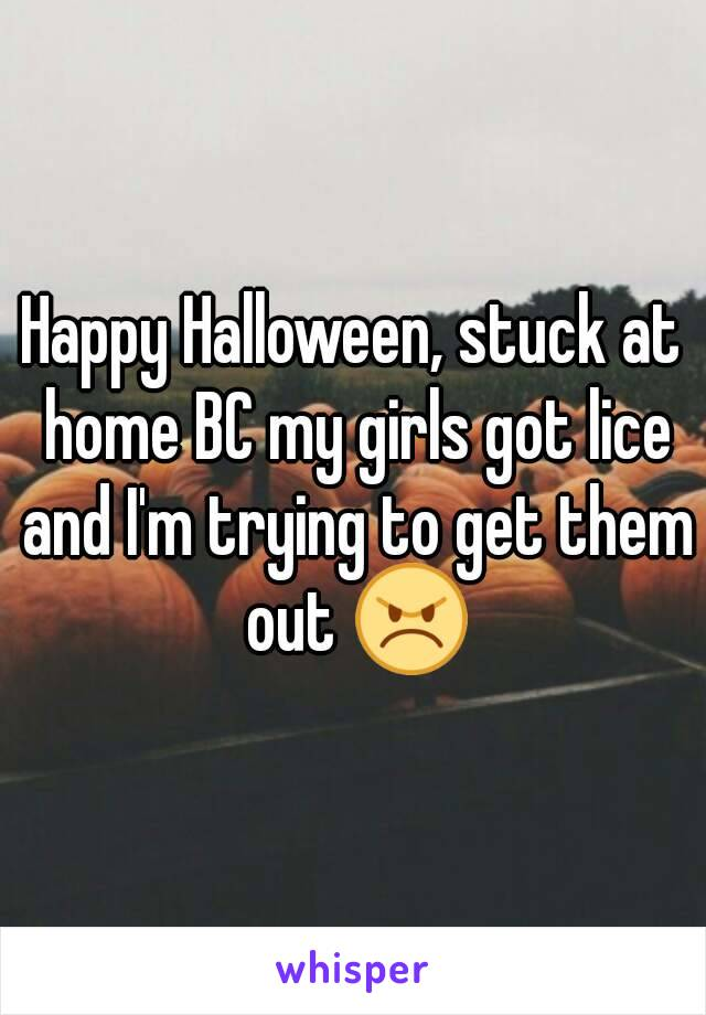 Happy Halloween, stuck at home BC my girls got lice and I'm trying to get them out 😠