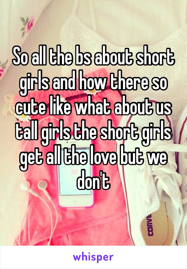 So all the bs about short girls and how there so cute like what about us tall girls the short girls get all the love but we don't