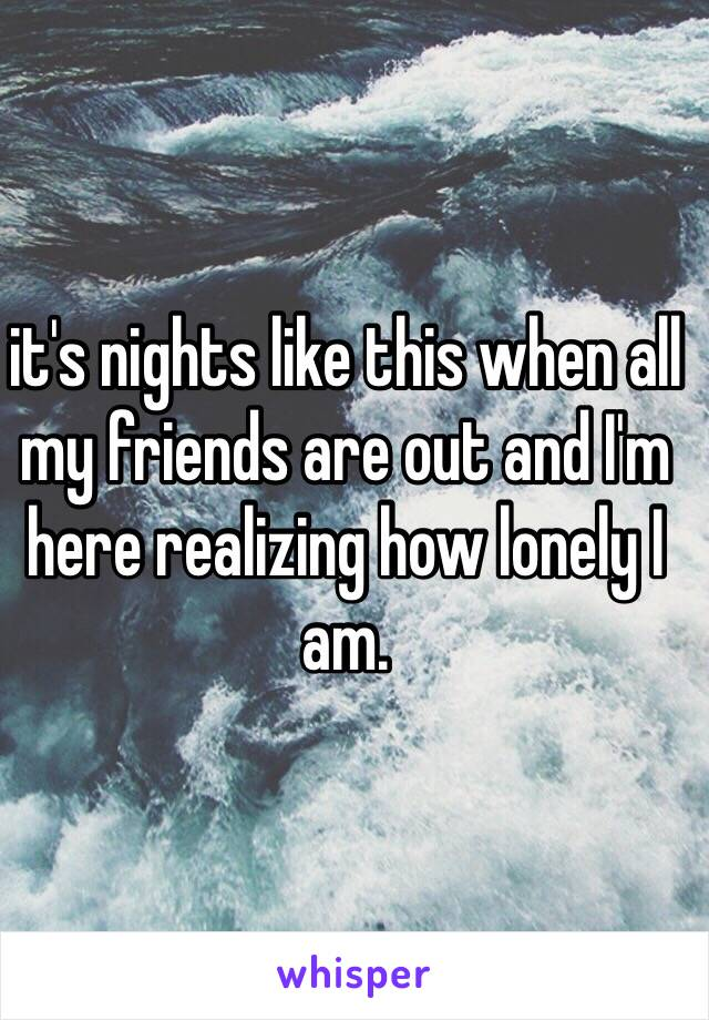 it's nights like this when all my friends are out and I'm here realizing how lonely I am.