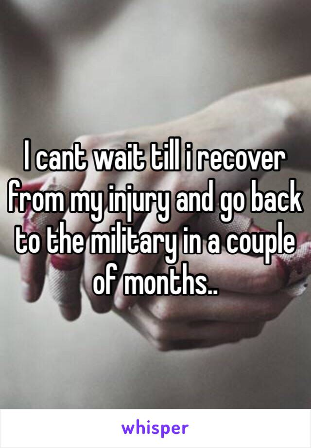 I cant wait till i recover from my injury and go back to the military in a couple of months..