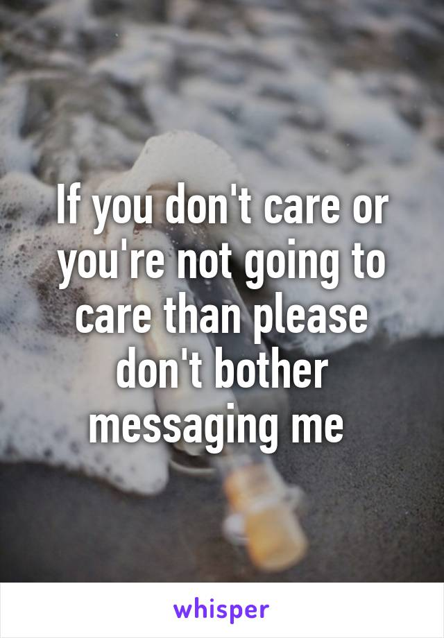 If you don't care or you're not going to care than please don't bother messaging me