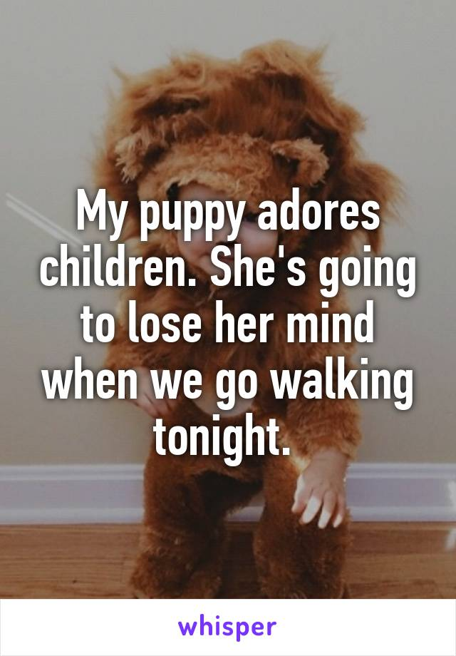 My puppy adores children. She's going to lose her mind when we go walking tonight.