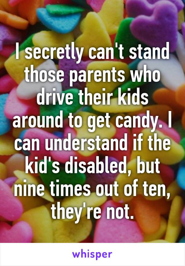 I secretly can't stand those parents who drive their kids around to get candy. I can understand if the kid's disabled, but nine times out of ten, they're not.